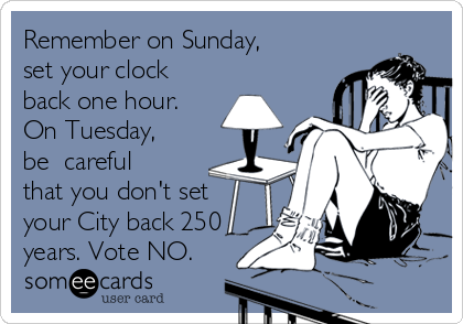 Remember on Sunday, set your clock back one hour. On Tuesday, be  careful that you don't set your City back 250 years. Vote NO.