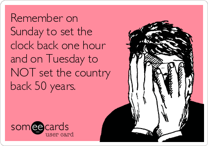 Remember on Sunday to set the clock back one hour and on Tuesday to NOT set the country back 50 years.