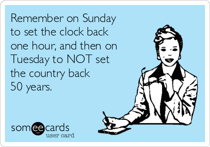 Remember on Sunday  to set the clock back  one hour, and then on  Tuesday to NOT set the country back  50 years.