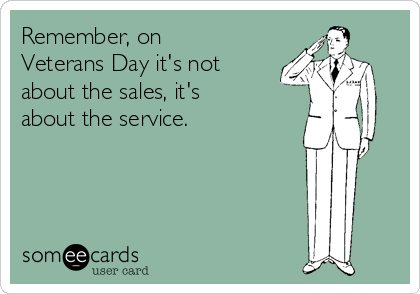 Remember, on Veterans Day it's not about the sales, it's about the service.