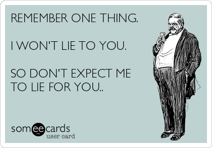REMEMBER ONE THING.   I WON'T LIE TO YOU.  SO DON'T EXPECT ME TO LIE FOR YOU..