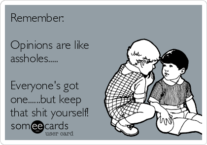 Remember:  Opinions are like assholes.....  Everyone's got one......but keep that shit yourself!
