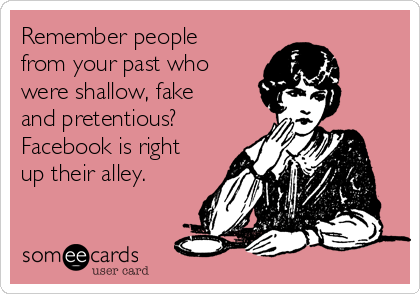 Remember people from your past who were shallow, fake and pretentious? Facebook is right up their alley.
