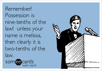 Remember! Possession is nine-tenths of the law!  unless your name is melissa, then clearly it is two-tenths of the law.