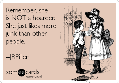 Remember, she is NOT a hoarder.  She just likes more junk than other people.  --JRPiller
