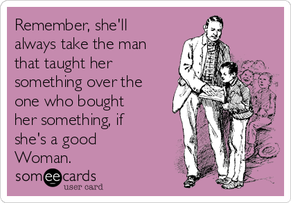 Remember, she'll always take the man that taught her something over the one who bought her something, if she's a good Woman.