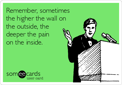 Remember, sometimes the higher the wall on the outside, the deeper the pain on the inside.