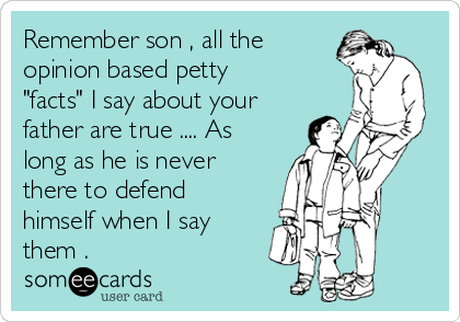 """Remember son , all the opinion based petty """"facts"""" I say about your father are true .... As long as he is never there to defend himself when I say them ."""