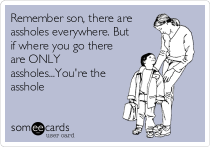 Remember son, there are assholes everywhere. But if where you go there are ONLY assholes...You're the asshole