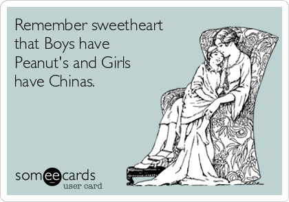 Remember sweetheart that Boys have Peanut's and Girls have Chinas.
