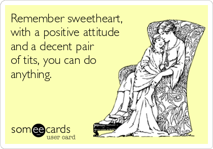 Remember sweetheart, with a positive attitude and a decent pair of tits, you can do anything.