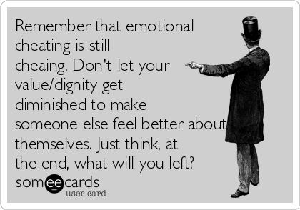 Remember that emotional cheating is still cheaing  Don't let your