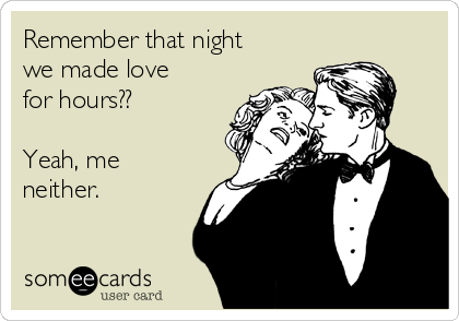 Remember that night we made love for hours??  Yeah, me neither.