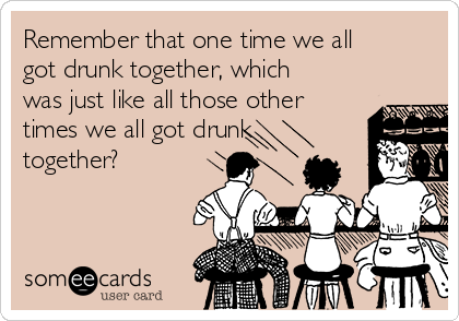 Remember that one time we all got drunk together, which was just like all those other times we all got drunk together?