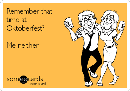 Remember that time at Oktoberfest?   Me neither.