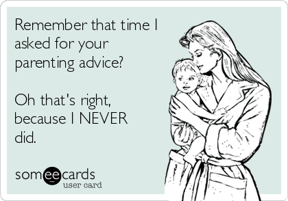 Remember that time I asked for your parenting advice?  Oh that's right, because I NEVER did.
