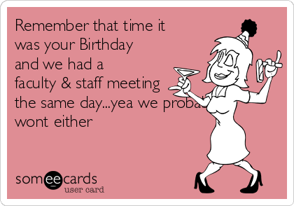 Remember that time it was your Birthday and we had a faculty & staff meeting the same day...yea we probably wont either