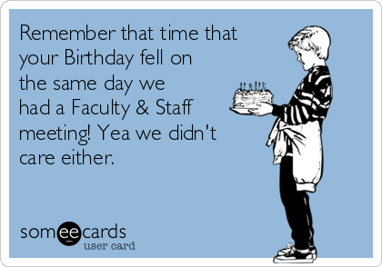 Remember that time that your Birthday fell on the same day we had a Faculty & Staff meeting! Yea we didn't care either.