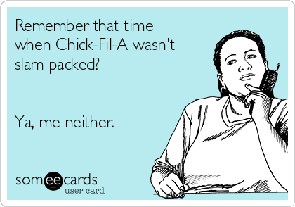 Remember that time when Chick-Fil-A wasn't slam packed?    Ya, me neither.