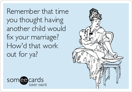 Remember that time you thought having another child would fix your marriage? How'd that work out for ya?