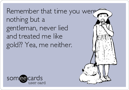 Remember that time you were nothing but a gentleman, never lied and treated me like gold?? Yea, me neither.