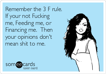 Remember the 3 F rule. If your not Fucking me, Feeding me, or Financing me.  Then your opinions don't mean shit to me.