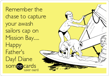 Remember the chase to capture your awash sailors cap on Mission Bay..... Happy Father's Day! Diane