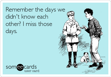 Remember the days we didn't know each other? I miss those days.