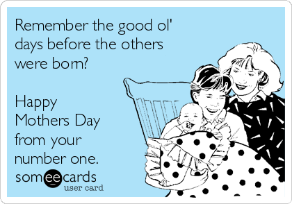 Remember the good ol' days before the others were born?   Happy Mothers Day from your number one.
