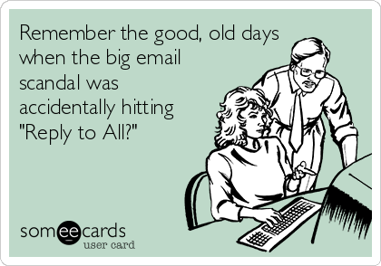 """Remember the good, old days when the big email scandal was accidentally hitting """"Reply to All?"""""""