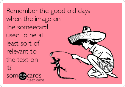 Remember the good old days when the image on the someecard used to be at least sort of relevant to the text on it?
