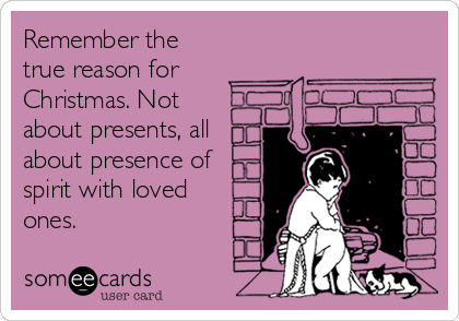 Remember the true reason for Christmas. Not about presents, all about presence of spirit with loved ones.