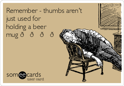 Remember - thumbs aren't just used for holding a beer mug
