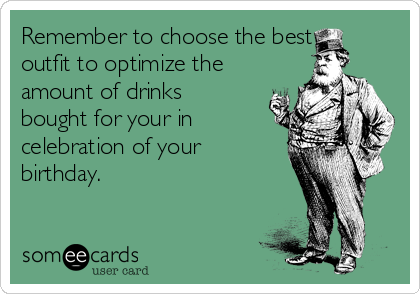 Remember to choose the best outfit to optimize the amount of drinks bought for your in celebration of your birthday.