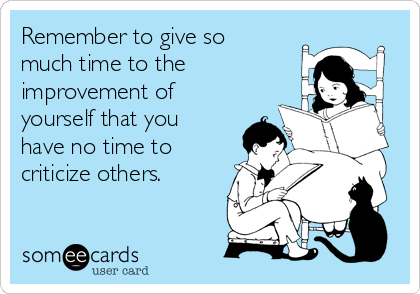 Remember to give so much time to the improvement of yourself that you have no time to criticize others.