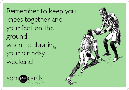 Remember to keep you knees together and your feet on the ground when celebrating your birthday weekend.