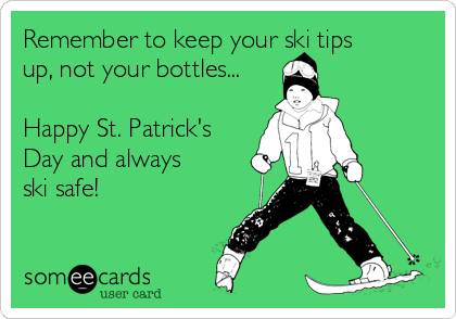 Remember to keep your ski tips up, not your bottles...  Happy St. Patrick's Day and always ski safe!