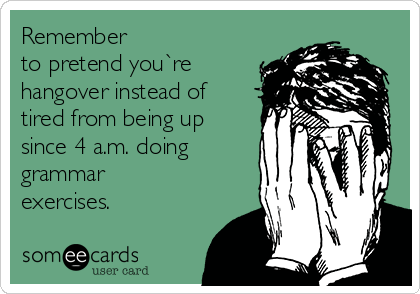 Remember  to pretend you`re hangover instead of tired from being up since 4 a.m. doing grammar exercises.