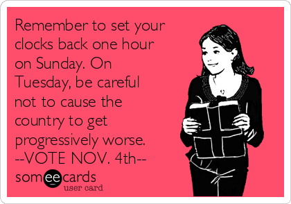 Remember to set your  clocks back one hour on Sunday. On Tuesday, be careful not to cause the country to get progressively worse.  --VOTE NOV. 4th--