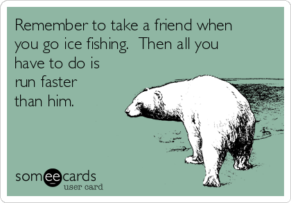 Remember to take a friend when you go ice fishing.  Then all you have to do is run faster than him.