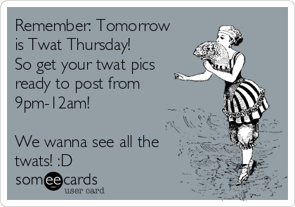 Remember: Tomorrow is Twat Thursday! So get your twat pics ready to post from 9pm-12am!  We wanna see all the twats! :D