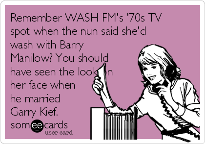Remember WASH FM's '70s TV spot when the nun said she'd wash with Barry Manilow? You should have seen the look on her face when he married Garry Kief.