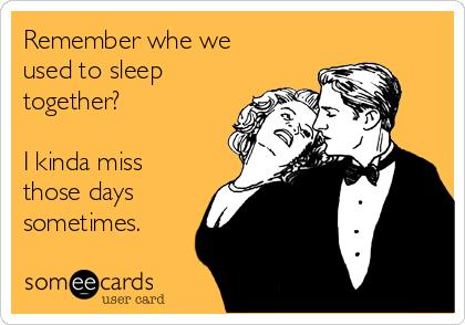 Remember whe we used to sleep together?  I kinda miss those days sometimes.