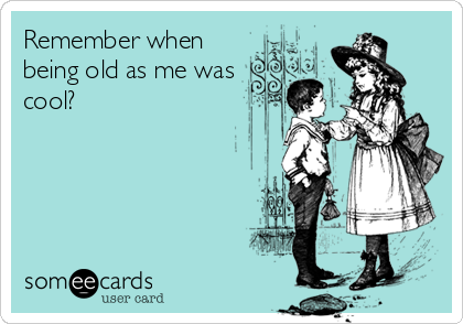 Remember when being old as me was cool?