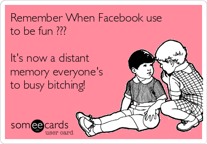 Remember When Facebook use to be fun ???  It's now a distant memory everyone's to busy bitching!