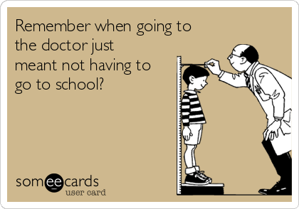 Remember when going to the doctor just meant not having to go to school?