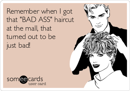"""Remember when I got that """"BAD ASS"""" haircut at the mall, that turned out to be just bad!"""