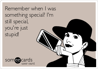Remember when I was something special? I'm still special,  you're just stupid!