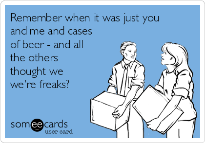 Remember when it was just you and me and cases of beer - and all the others thought we we're freaks?