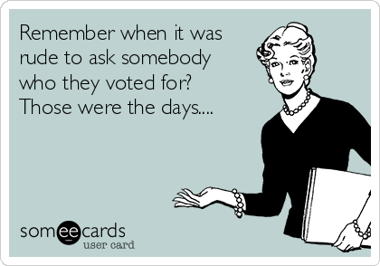 Remember when it was rude to ask somebody who they voted for?  Those were the days....